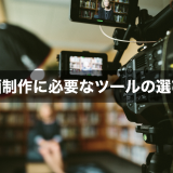 動画制作に必要なツールの選び方