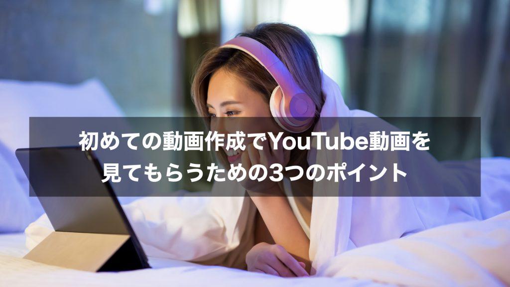 初めての動画作成でYouTube動画を見てもらうための3つのポイント