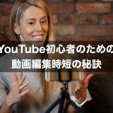 YouTube初心者のための動画編集時短の秘訣