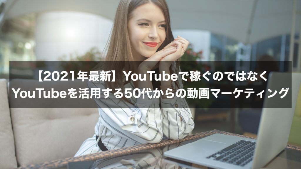 【2021年最新】YouTubeで稼ぐのではなくYouTubeを活用する50代からの動画マーケティング