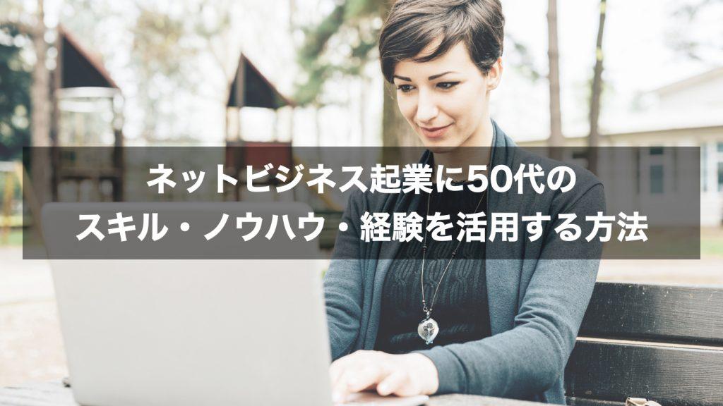 ネットビジネス起業に50代のスキル・ノウハウ・経験を活用する方法